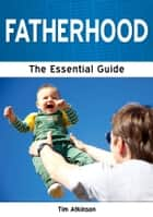 Fatherhood: The Essential Guide ebook by Tim Atkinson