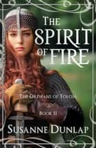 The Spirit of Fire ebook by Susanne Dunlap