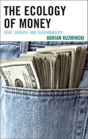 The Ecology of Money - Debt, Growth, and Sustainability ebook by Adrian Kuzminski