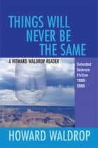 Things Will Never Be the Same - A Howard Waldrop Reader: Selected Short Fiction 1980-2005 ebook by Howard Waldrop