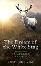 The Low King, Part I - The Dream of the White Stag, #1 ebook by Kristofer Nivens