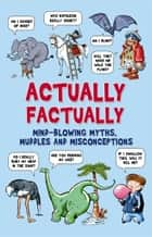 Actually Factually - Mind-blowing Myths, Muddles and Misconceptions ebook by Campbell, Guy