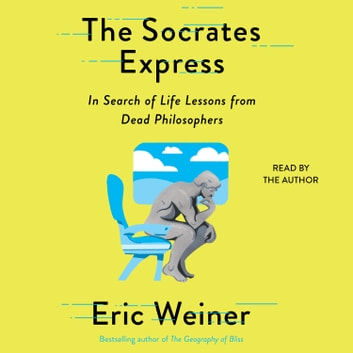 The Socrates Express - In Search of Life Lessons from Dead Philosophers audiobook by Eric Weiner