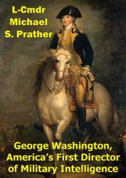 George Washington, America's First Director Of Military Intelligence ebook by L-Cmdr Michael S. Prather