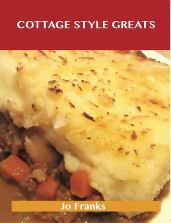 Cottage Style Greats: Delicious Cottage Style Recipes, The Top 100 Cottage Style Recipes ebook by Jo Franks