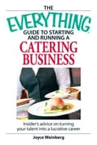 The Everything Guide to Starting and Running a Catering Business - Insider's Advice on Turning your Talent into a Career ebook by Joyce Weinberg