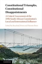 Constitutional Triumphs, Constitutional Disappointments - A Critical Assessment of the 1996 South African Constitution's Local and International Influence ebook by Rosalind Dixon, Theunis Roux