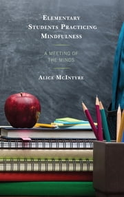 Elementary Students Practicing Mindfulness - A Meeting of the Minds ebook by Alice Mcintyre
