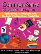 Common-Sense Classroom Management Techniques for Working With Students With Significant Disabilities ebook by Jill A. Lindberg,Michele F. (Flasch) Ziegler,Lisa Barczyk