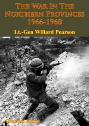 Vietnam Studies - The War In The Northern Provinces 1966-1968 [Illustrated Edition] ebook by Lieutenant General Willard Pearson,Captain John Albright