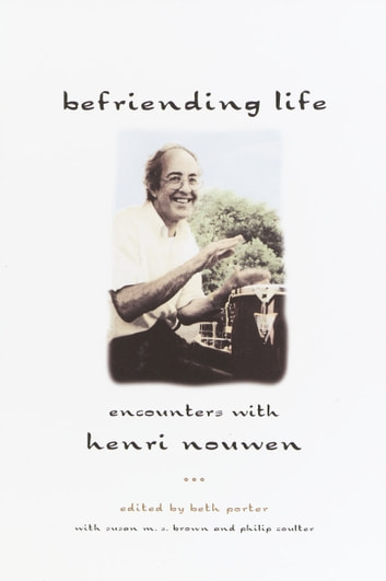 Befriending Life - Encounters With Henri Nouen Nouwen ebook by Beth Porter