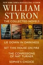 William Styron: The Collected Novels - Lie Down in Darkness, Set This House on Fire, The Confessions of Nat Turner, and Sophie's Choice ebook by William Styron