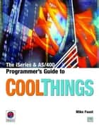 The iSeries and AS/400 Programmer's Guide to Cool Things ebook by Mike Faust