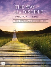 The Way of a Disciple: Walking with Jesus - How to Walk with God, Live His Word, Contribute to His Work, and Make a Difference in the World ebook by Don Cousins,Judson Poling
