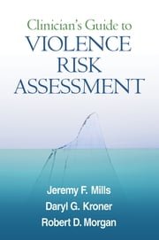 Clinician's Guide to Violence Risk Assessment ebook by Jeremy F. Mills, PhD, CPsych,Daryl G. Kroner, PhD, CPsych,Robert D. Morgan, PhD