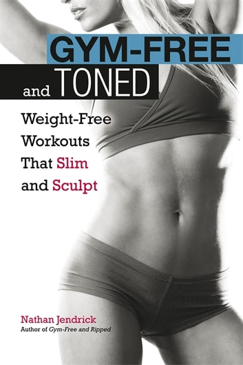 Gym-Free and Toned - Weight-Free Workouts That Slim and Sculpt ebook by Nathan Jendrick