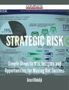 Strategic Risk - Simple Steps to Win, Insights and Opportunities for Maxing Out Success ebook by Gerard Blokdijk