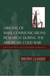 Origins of Mass Communications Research During the American Cold War - Educational Effects and Contemporary Implications ebook by Timothy Glander