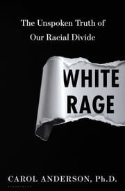White Rage - The Unspoken Truth of Our Racial Divide ebook by Carol Anderson, Ph.D.