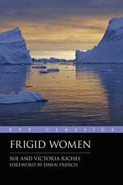 Frigid Women ebook by Sue Riches,Victoria Riches,Dawn French