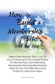 How To Build A Membership Site Step By Step - Make A Membership Site In Just 24 Hours Following All The Guided Details On Membership Tools, Marketing Membership, Boosting Membership Sales So You Can Make Recurring Profits For Years And Years! ebook by Hubert G. Smith