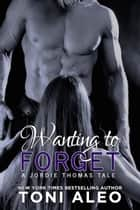 Wanting to Forget (Jordie's Tale) ebook by Toni Aleo