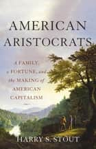 American Aristocrats - A Family, a Fortune, and the Making of American Capitalism ebook by Harry S. Stout