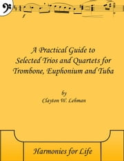 A Practical Guide to Selected Trios and Quartets for Trombone, Euphonium and Tuba - Practical Guide, #3 ebook by Clayton Lehman