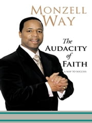 The Audacity Of Faith - A MAP TO SUCCESS ebook by Monzell Way