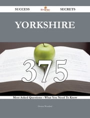 Yorkshire 375 Success Secrets - 375 Most Asked Questions On Yorkshire - What You Need To Know ebook by Donna Woodard