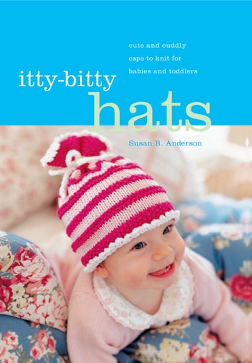 Itty-Bitty Hats - Cute and Cuddly Caps to Knit for Babies and Toddlers ebook by Susan B. Anderson