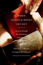When Blood and Bones Cry Out - Journeys through the Soundscape of Healing and Reconciliation ebook by John Paul Lederach, Angela Jill Lederach