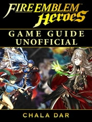 Fire Emblem Heroes Game Guide Unofficial ebook by Chala Dar