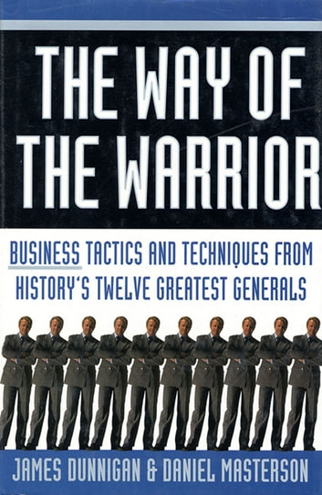 The Way of the Warrior - Business Tactics and Techniques from History's Twelve Greatest Generals ebook by James F. Dunnigan,Daniel Masterson