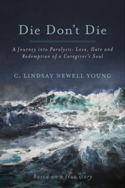 Die Don't Die - A Journey into Paralysis: Love, Hate and Redemption of a Caregiver's Soul ebook by C. Lindsay Newell Young