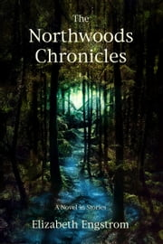 The Northwoods Chronicles: A Novel in Short Stories ebook by Elizabeth Engstrom