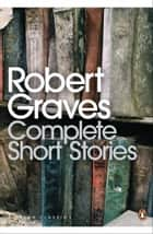 Complete Short Stories ebook by Robert Graves, Lucia Graves