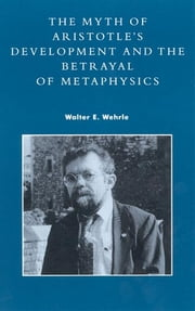The Myth of Aristotle's Development and the Betrayal of Metaphysics ebook by Walter E. Wehrle