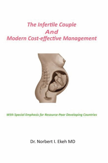 The Infertile Couple And Modern Cost-effective Management ebook by Dr. Norbert I. Ekeh MD