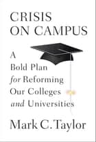 Crisis on Campus - A Bold Plan for Reforming Our Colleges and Universities ebook by Mark C. Taylor