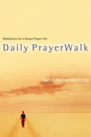 Daily PrayerWalk - Meditations for a Deeper Prayer Life ebook by Janet Holm McHenry