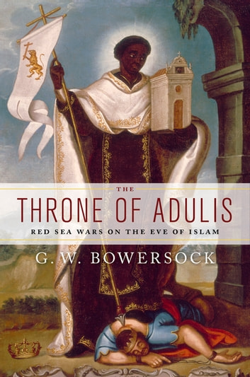 The Throne of Adulis: Red Sea Wars on the Eve of Islam - Red Sea Wars on the Eve of Islam ebook by G.W. Bowersock
