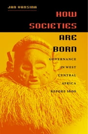 How Societies Are Born - Governance in West Central Africa before 1600 ebook by Jan Vansina