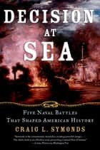 Decision at Sea - Five Naval Battles that Shaped American History ebook by Craig L. Symonds