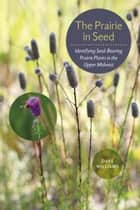 The Prairie in Seed - Identifying Seed-Bearing Prairie Plants in the Upper Midwest ebook by Dave Williams