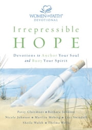 Irrepressible Hope Devotional - Devotions to Anchor Your Soul and Buoy Your Spirit ebook by Patsy Clairmont,Women of Faith,Barbara Johnson,Nicole Johnson,Marilyn Meberg,Luci Swindoll,Thelma Wells,Sheila Walsh