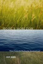 Hope's Horizon - Three Visions For Healing The American Land ebook by Chip Ward