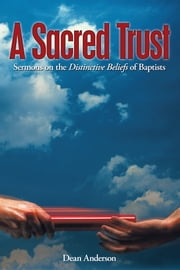 A Sacred Trust - Sermons on the Distinctive Beliefs of Baptists ebook by Dean Anderson
