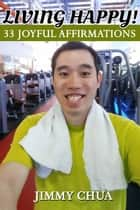 Living Happy! 33 Joyful Affirmations ebook by Jimmy Chua
