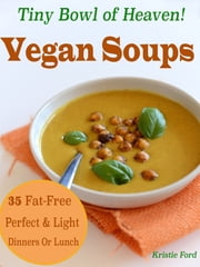 Tiny Bowl Of Heaven! Vegan Soups: 35 Fat-Free Perfect & Light Dinners Or Lunch ebook by Kristie Ford